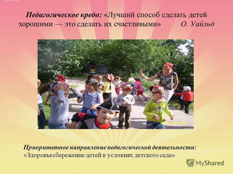 Педагогическое кредо: «Лучший способ сделать детей хорошими это сделать их счастливыми» О. Уайльд Приоритетное направление педагогической деятельности: «Здоровьесбережение детей в условиях детского сада»
