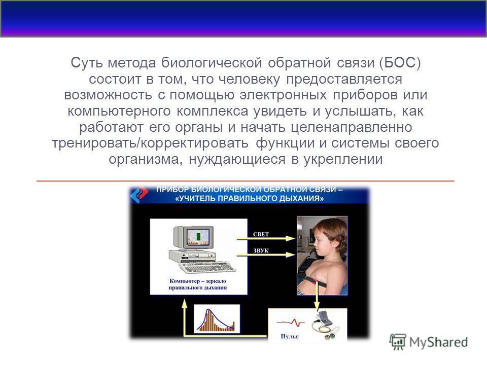 Суть метода биологической обратной связи (БОС) состоит в том, что человеку предоставляется возможность с помощью электронных приборов или компьютерного комплекса увидеть и услышать, как работают его органы и начать целенаправленно тренировать/коррект