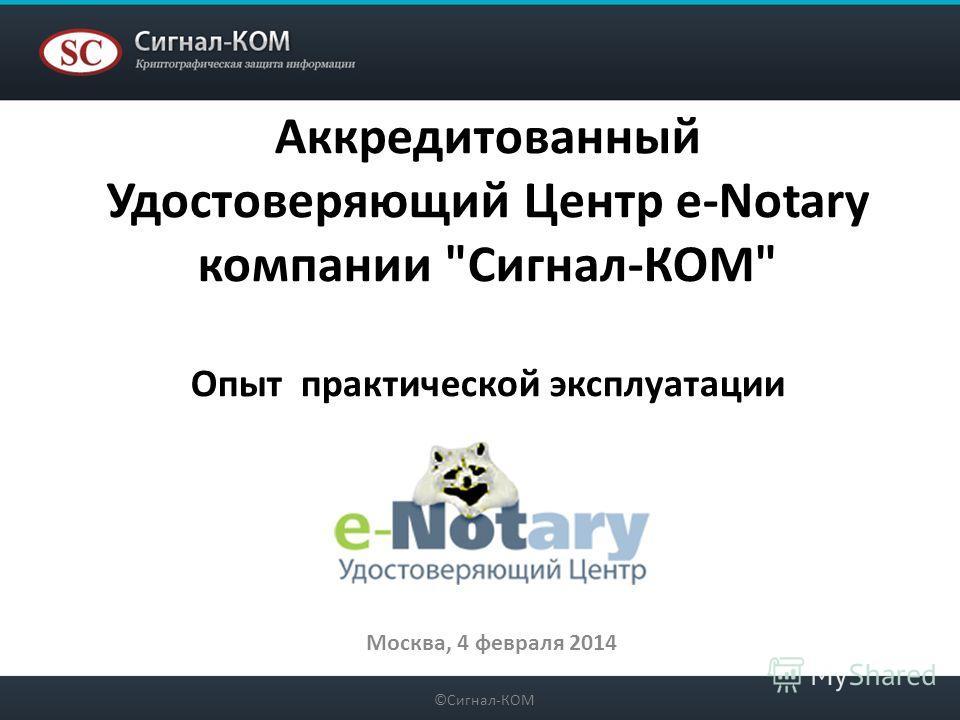 Аккредитованный Удостоверяющий Центр e-Notary компании Сигнал-КОМ Опыт практической эксплуатации Москва, 4 февраля 2014 ©Сигнал-КОМ