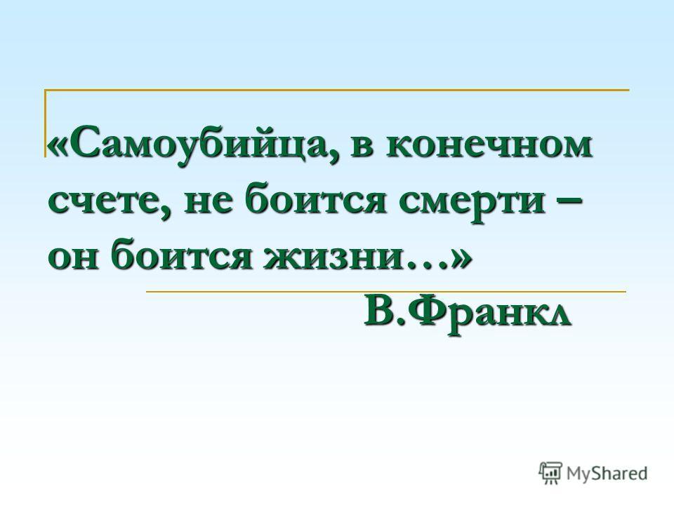 «Самоубийца, в конечном счете, не боится смерти – он боится жизни…» В.Франкл