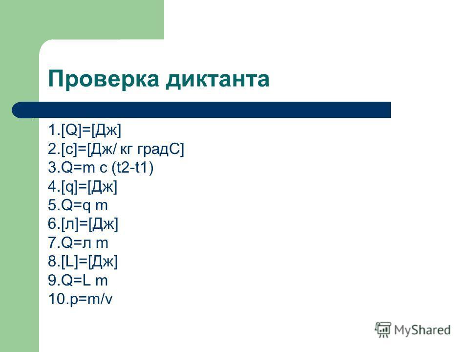 Проверка диктанта 1.[Q]=[Дж] 2.[c]=[Дж/ кг градС] 3.Q=m c (t2-t1) 4.[q]=[Дж] 5.Q=q m 6.[л]=[Дж] 7.Q=л m 8.[L]=[Дж] 9.Q=L m 10.р=m/v