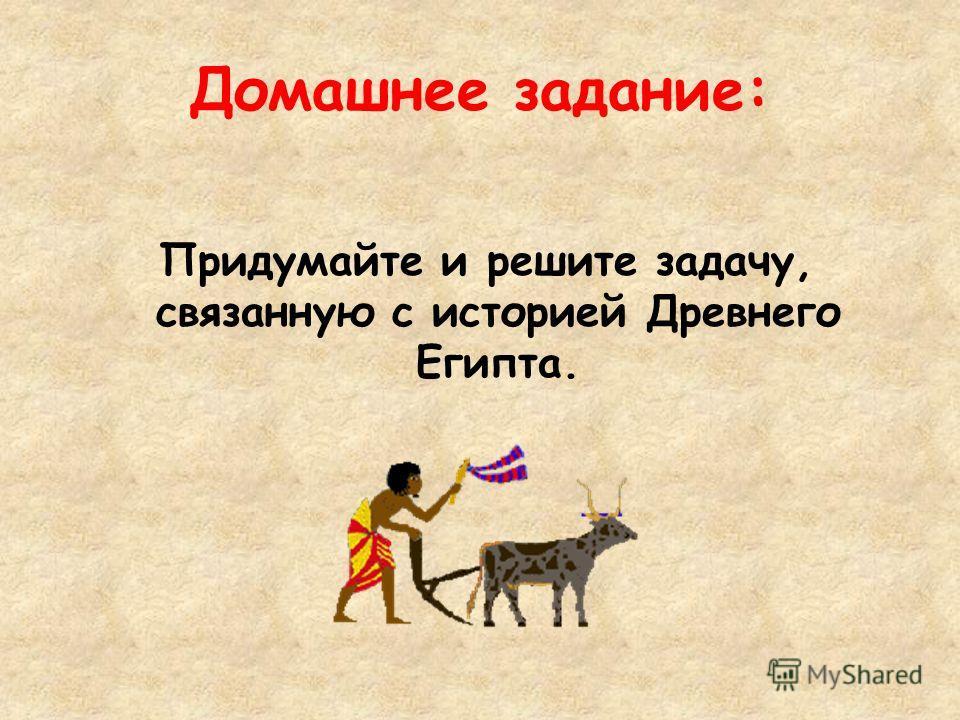 Домашнее задание: Придумайте и решите задачу, связанную с историей Древнего Египта.