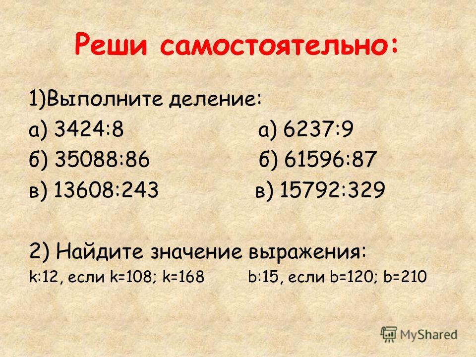 Реши самостоятельно: 1)Выполните деление: а) 3424:8 а) 6237:9 б) 35088:86 б) 61596:87 в) 13608:243 в) 15792:329 2) Найдите значение выражения: k:12, если k=108; k=168 b:15, если b=120; b=210