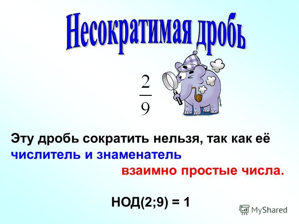 Эту дробь сократить нельзя, так как её числитель и знаменатель взаимно простые числа. НОД(2;9) = 1