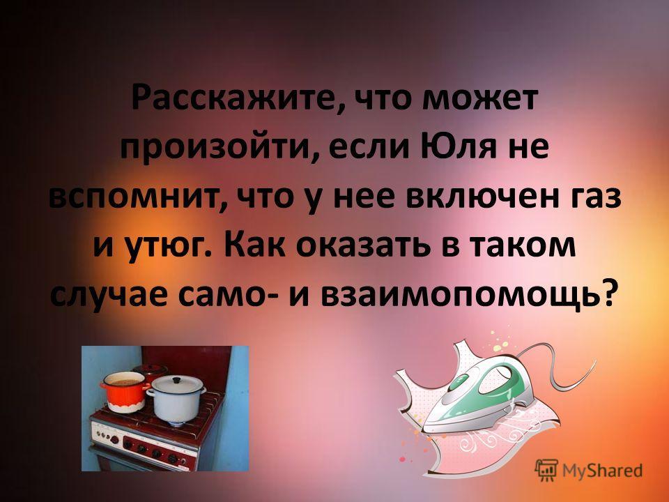 Расскажите, что может произойти, если Юля не вспомнит, что у нее включен газ и утюг. Как оказать в таком случае само- и взаимопомощь?