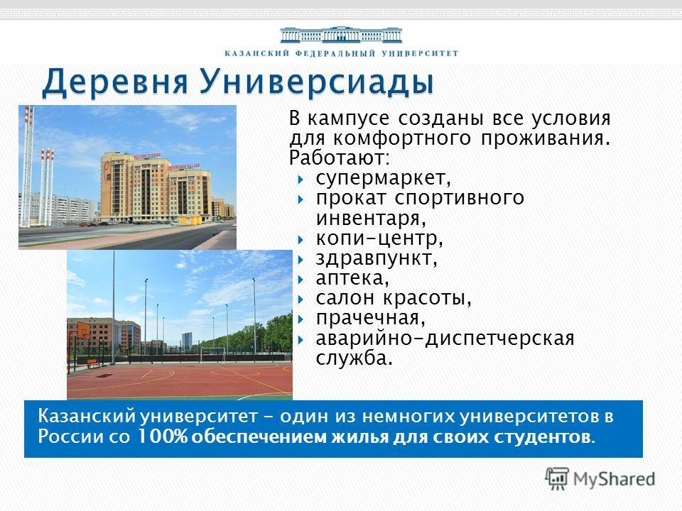 Казанский университет - один из немногих университетов в России со 100% обеспечением жилья для своих студентов. В кампусе созданы все условия для комфортного проживания. Работают: супермаркет, прокат спортивного инвентаря, копи-центр, здравпункт, апт