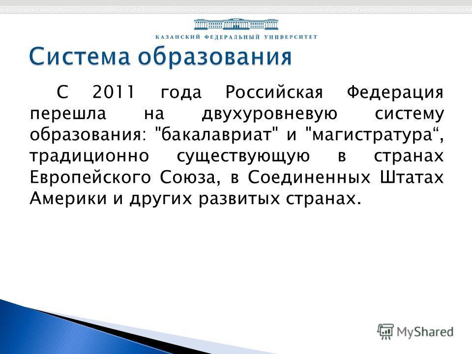 С 2011 года Российская Федерация перешла на двухуровневую систему образования: бакалавриат и магистратура, традиционно существующую в странах Европейского Союза, в Соединенных Штатах Америки и других развитых странах.