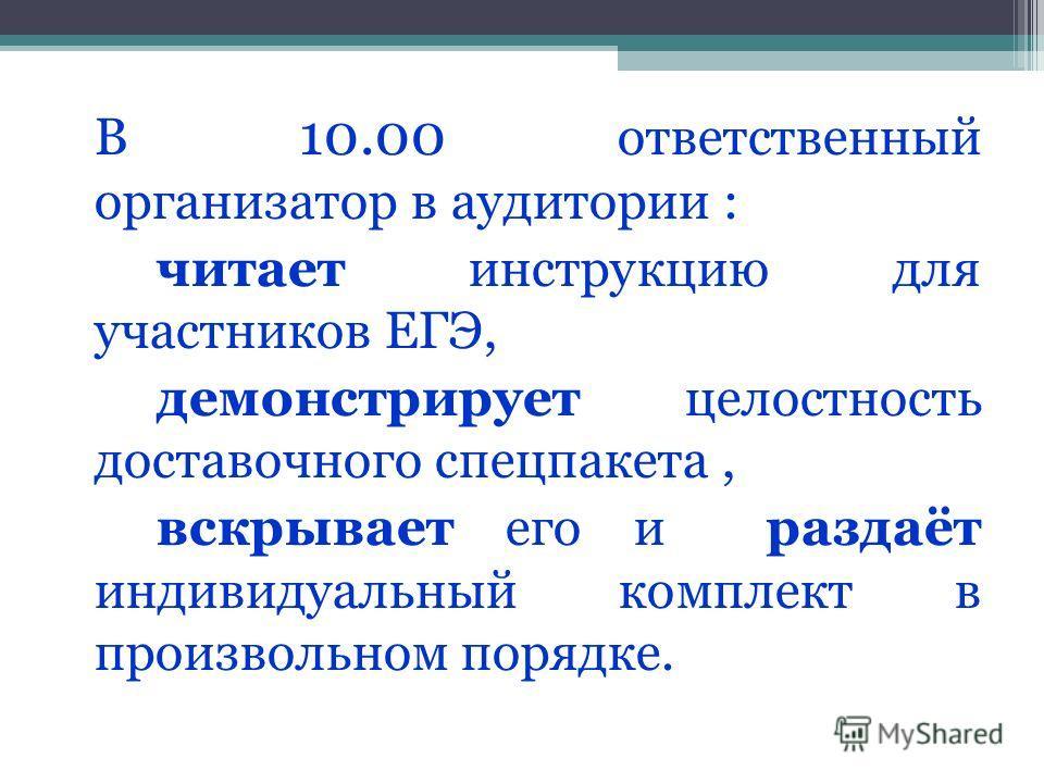 В 10.00 ответственный организатор в аудитории : читает инструкцию для участников ЕГЭ, демонстрирует целостность доставочного спецпакета, вскрывает его и раздаёт индивидуальный комплект в произвольном порядке.