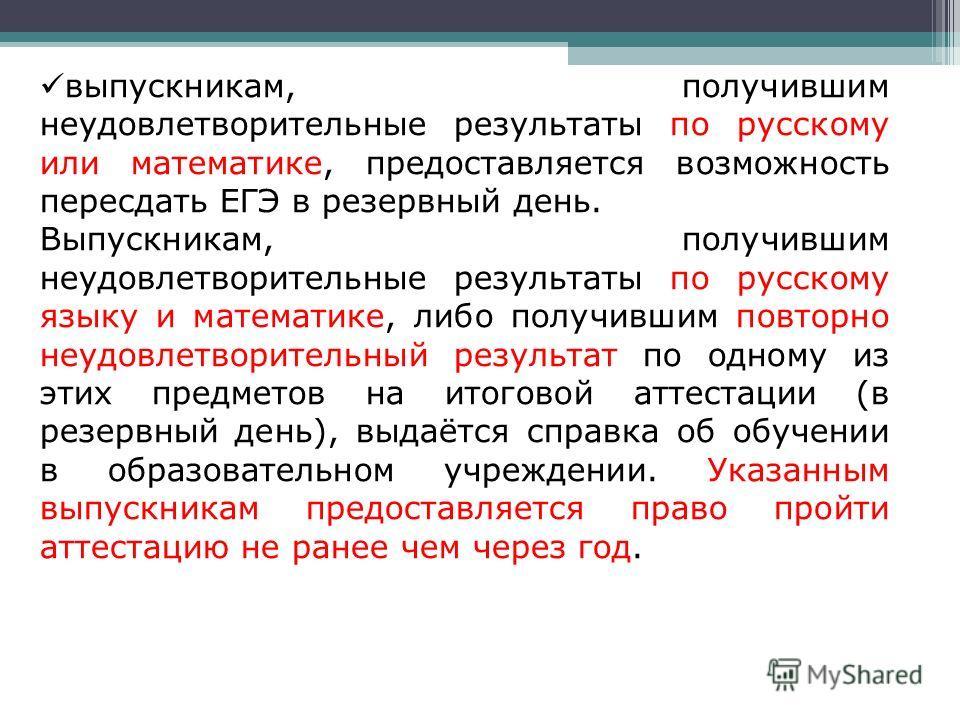 выпускникам, получившим неудовлетворительные результаты по русскому или математике, предоставляется возможность пересдать ЕГЭ в резервный день. Выпускникам, получившим неудовлетворительные результаты по русскому языку и математике, либо получившим по