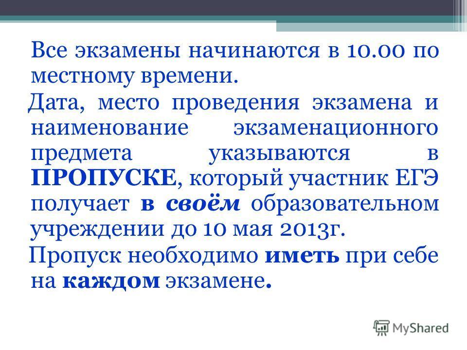 Все экзамены начинаются в 10.00 по местному времени. Дата, место проведения экзамена и наименование экзаменационного предмета указываются в ПРОПУСКЕ, который участник ЕГЭ получает в своём образовательном учреждении до 10 мая 2013г. Пропуск необходимо
