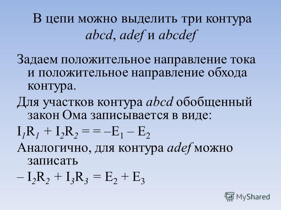 В цепи можно выделить три контура abcd, adef и abcdef Задаем положительное направление тока и положительное направление обхода контура. Для участков контура abcd обобщенный закон Ома записывается в виде: I 1 R 1 + I 2 R 2 = = –Е 1 – Е 2 Аналогично, д