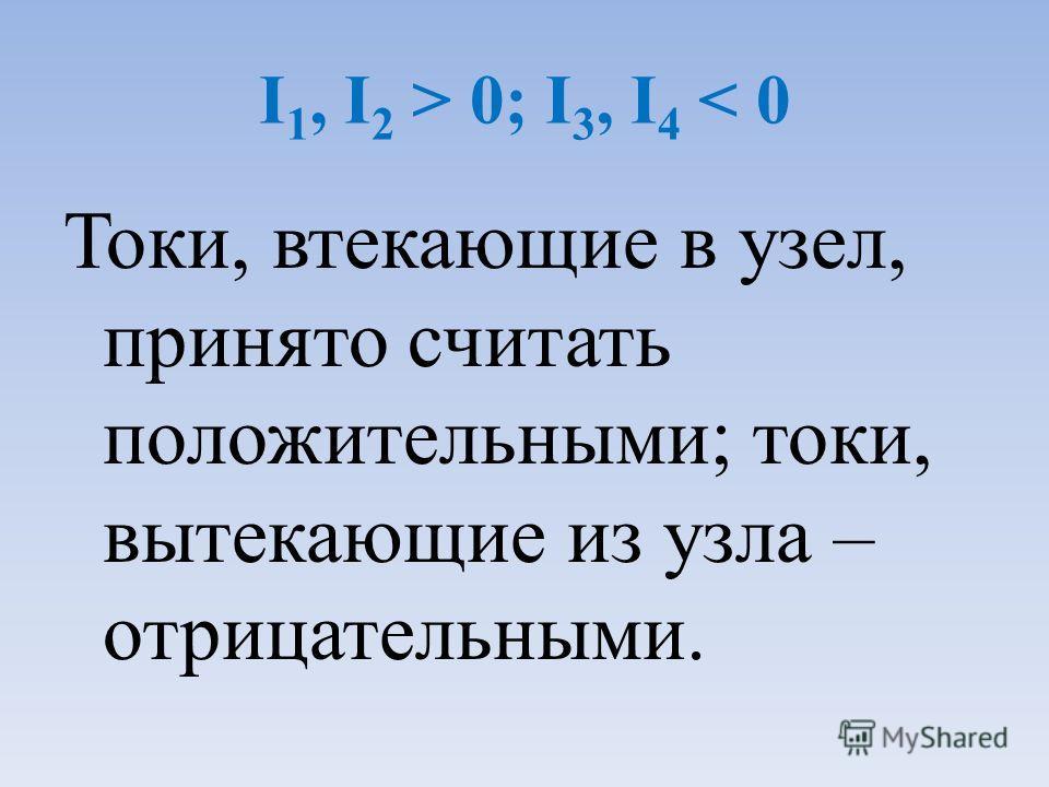 I 1, I 2 > 0; I 3, I 4 < 0 Токи, втекающие в узел, принято считать положительными; токи, вытекающие из узла – отрицательными.