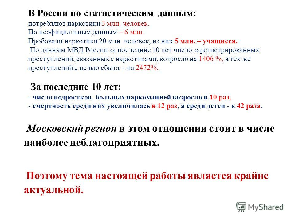 В России по статистическим данным: потребляют наркотики 3 млн. человек. По неофициальным данным – 6 млн. Пробовали наркотики 20 млн. человек, из них 5 млн. – учащиеся. По данным МВД России за последние 10 лет число зарегистрированных преступлений, св
