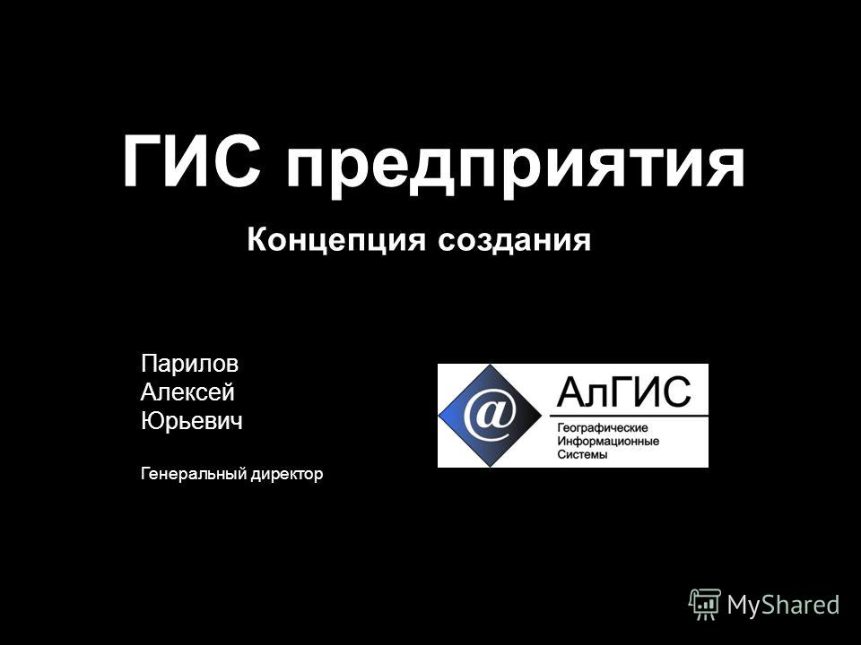 ГИС предприятия Парилов Алексей Юрьевич Генеральный директор Концепция создания