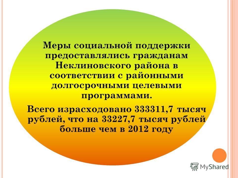 Меры социальной поддержки предоставлялись гражданам Неклиновского района в соответствии с районными долгосрочными целевыми программами. Всего израсходовано 333311,7 тысяч рублей, что на 33227,7 тысяч рублей больше чем в 2012 году