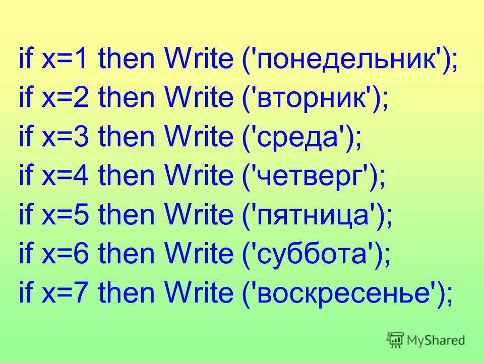 if x=1 then Write ('понедельник'); if x=2 then Write ('вторник'); if x=3 then Write ('среда'); if x=4 then Write ('четверг'); if x=5 then Write ('пятница'); if x=6 then Write ('суббота'); if x=7 then Write ('воскресенье');