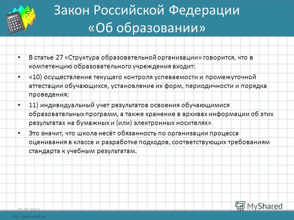Закон Российской Федерации «Об образовании» В статье 27 «Структура образовательной организации» говорится, что в компетенцию образовательного учреждения входит: «10) осуществление текущего контроля успеваемости и промежуточной аттестации обучающихся,