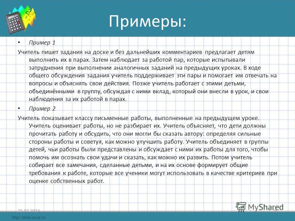 Примеры: Пример 1 Учитель пишет задания на доске и без дальнейших комментариев предлагает детям выполнить их в парах. Затем наблюдает за работой пар, которые испытывали затруднения при выполнении аналогичных заданий на предыдущих уроках. В ходе общег