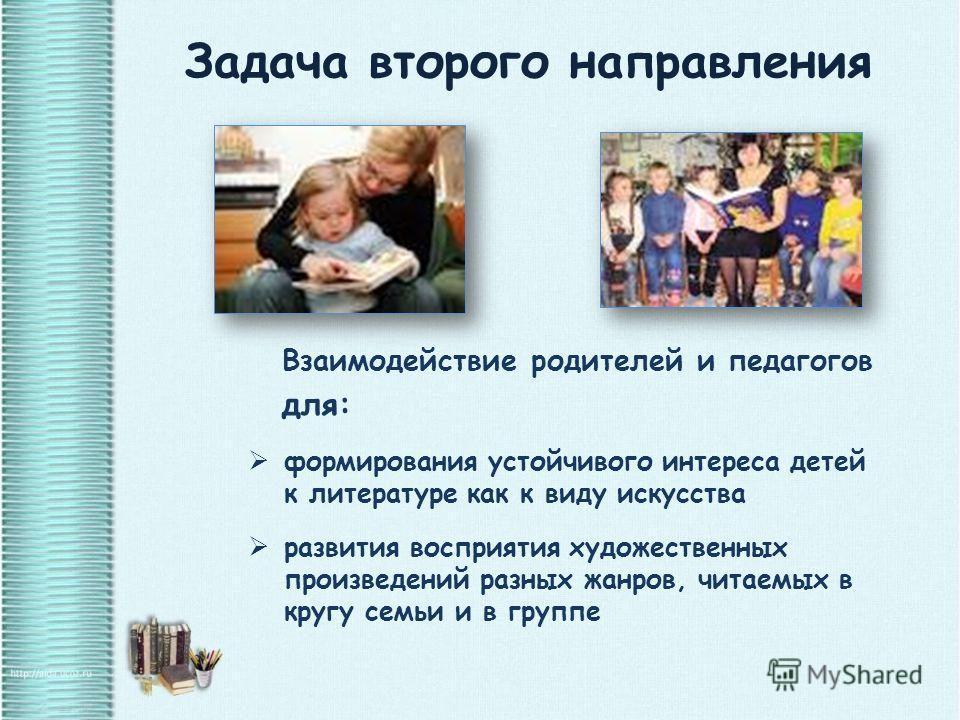 Задача второго направления Взаимодействие родителей и педагогов для: формирования устойчивого интереса детей к литературе как к виду искусства развития восприятия художественных произведений разных жанров, читаемых в кругу семьи и в группе