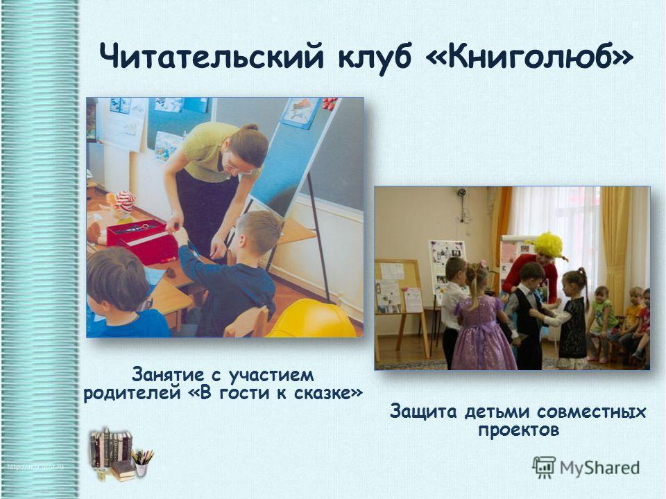 Читательский клуб «Книголюб» Занятие с участием родителей «В гости к сказке» Защита детьми совместных проектов