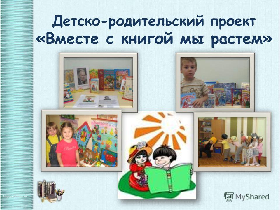 Детско-родительский проект «Вместе с книгой мы растем»