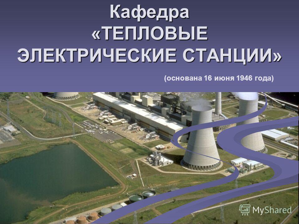 Кафедра «ТЕПЛОВЫЕ ЭЛЕКТРИЧЕСКИЕ СТАНЦИИ» (основана 16 июня 1946 года)