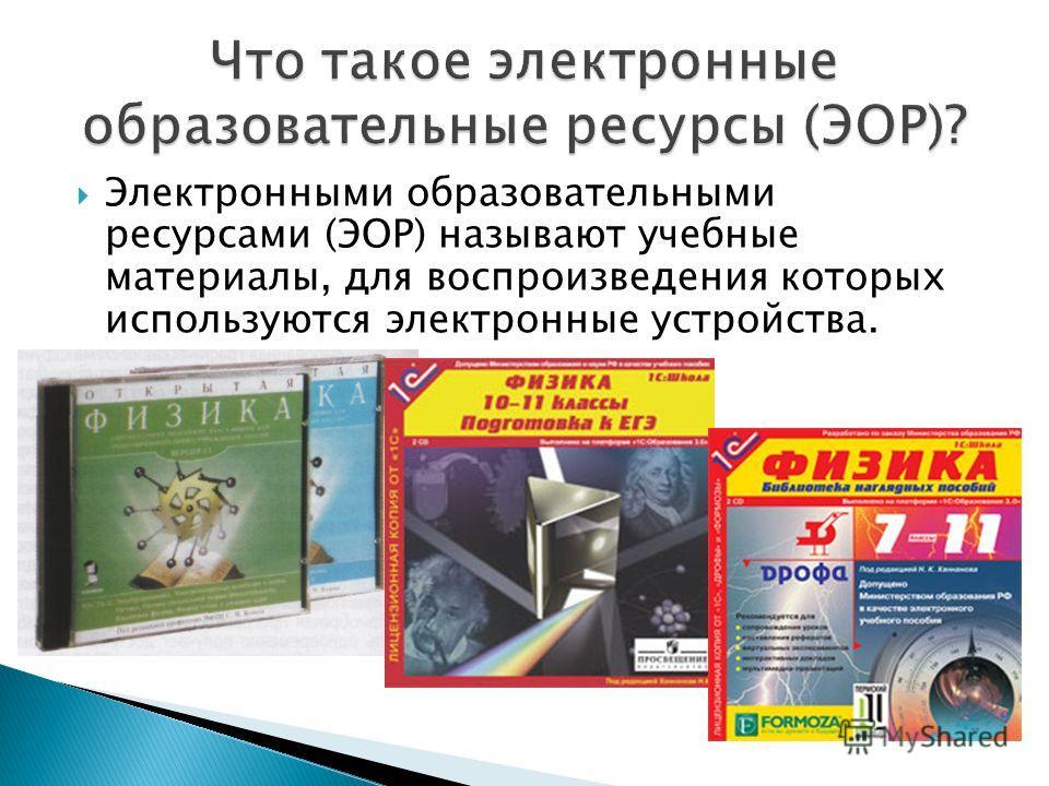 Электронными образовательными ресурсами (ЭОР) называют учебные материалы, для воспроизведения которых используются электронные устройства.