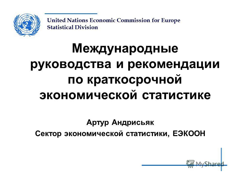 United Nations Economic Commission for Europe Statistical Division Международные руководства и рекомендации по краткосрочной экономической статистике Артур Андрисьяк Сектор экономической статистики, ЕЭКООН