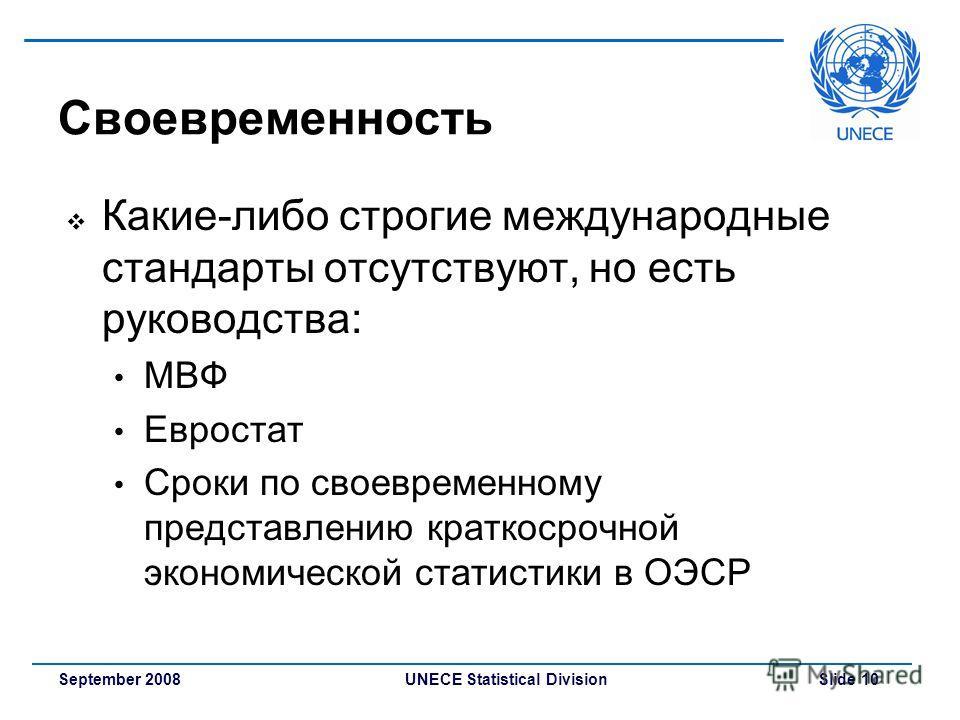 UNECE Statistical Division Slide 10September 2008 Своевременность Какие-либо строгие международные стандарты отсутствуют, но есть руководства: МВФ Евростат Сроки по своевременному представлению краткосрочной экономической статистики в ОЭСР