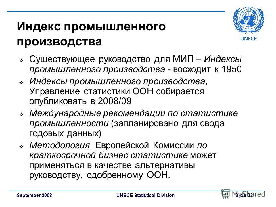 UNECE Statistical Division Slide 23September 2008 Индекс промышленного производства Существующее руководство для МИП – Индексы промышленного производства - восходит к 1950 Индексы промышленного производства, Управление статистики ООН собирается опубл