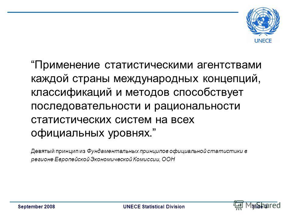 UNECE Statistical Division Slide 3September 2008 Применение статистическими агентствами каждой страны международных концепций, классификаций и методов способствует последовательности и рациональности статистических систем на всех официальных уровнях.