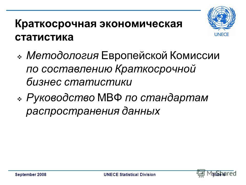 UNECE Statistical Division Slide 6September 2008 Краткосрочная экономическая статистика Методология Европейской Комиссии по составлению Краткосрочной бизнес статистики Руководство МВФ по стандартам распространения данных