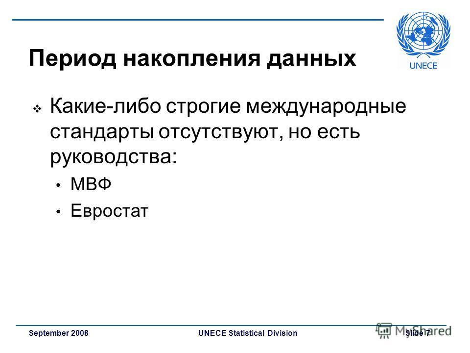 UNECE Statistical Division Slide 7September 2008 Период накопления данных Какие-либо строгие международные стандарты отсутствуют, но есть руководства: МВФ Евростат