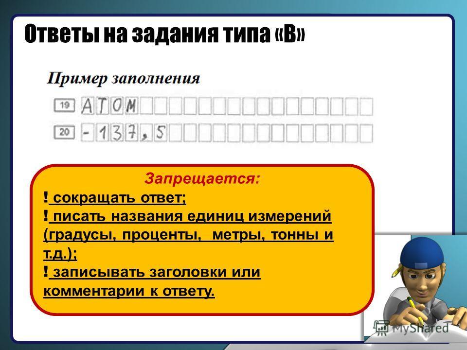 Ответы на задания типа «В» Запрещается: ! сокращать ответ; ! писать названия единиц измерений (градусы, проценты, метры, тонны и т.д.); ! записывать заголовки или комментарии к ответу.