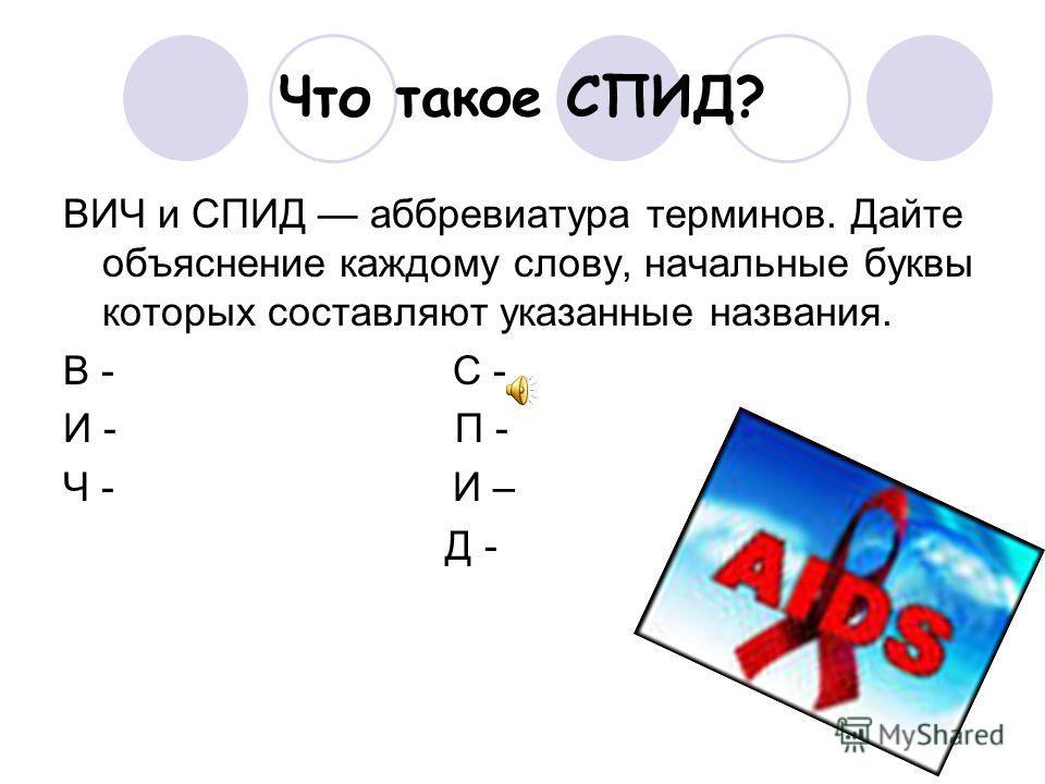 Что такое СПИД? ВИЧ и СПИД аббревиатура терминов. Дайте объяснение каждому слову, начальные буквы которых составляют указанные названия. В - С - И - П - Ч - И – Д -