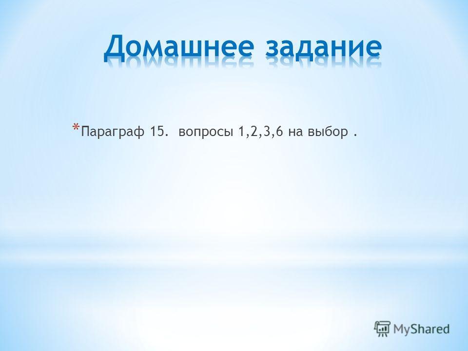 * Параграф 15. вопросы 1,2,3,6 на выбор.