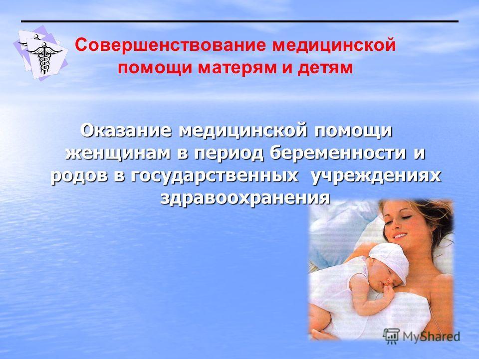 Оказание медицинской помощи женщинам в период беременности и родов в государственных учреждениях здравоохранения Совершенствование медицинской помощи матерям и детям