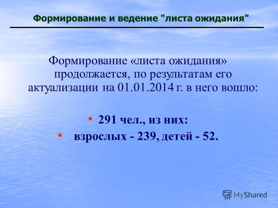 Формирование и ведение листа ожидания Формирование «листа ожидания» продолжается, по результатам его актуализации на 01.01.2014 г. в него вошло: 291 чел., из них: взрослых - 239, детей - 52.