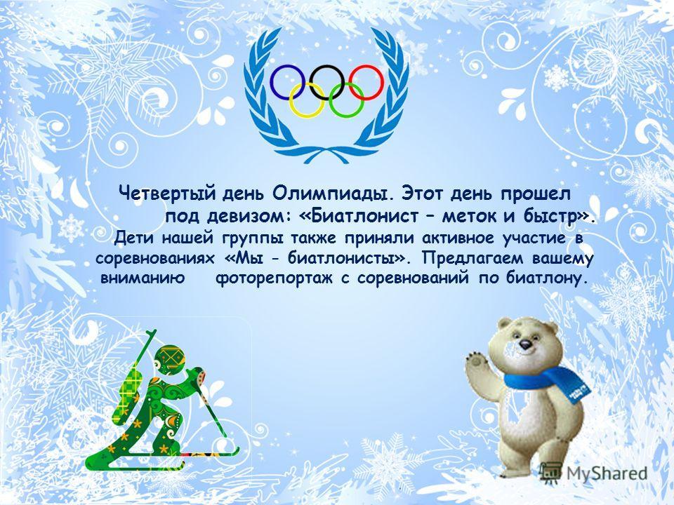 Четвертый день Олимпиады. Этот день прошел под девизом: «Биатлонист – меток и быстр». Дети нашей группы также приняли активное участие в соревнованиях «Мы - биатлонисты». Предлагаем вашему вниманию фоторепортаж с соревнований по биатлону.