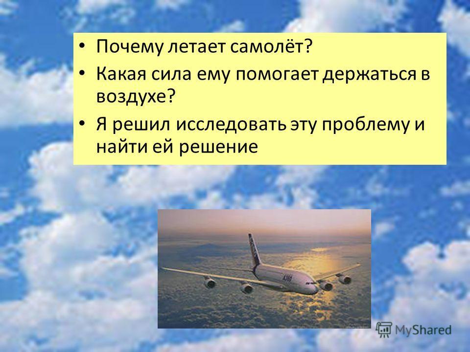 Почему летает самолёт? Какая сила ему помогает держаться в воздухе? Я решил исследовать эту проблему и найти ей решение