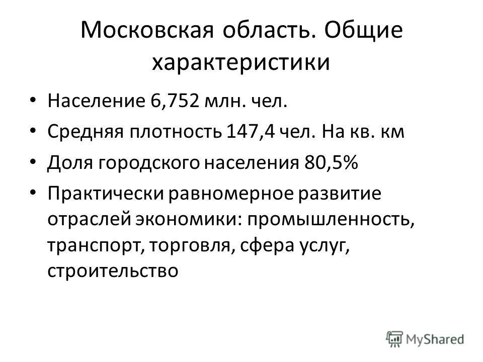 Московская область. Общие характеристики Население 6,752 млн. чел. Средняя плотность 147,4 чел. На кв. км Доля городского населения 80,5% Практически равномерное развитие отраслей экономики: промышленность, транспорт, торговля, сфера услуг, строитель