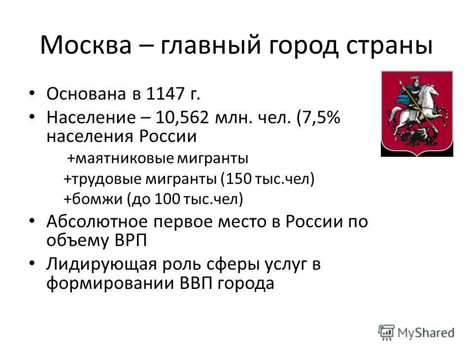Москва – главный город страны Основана в 1147 г. Население – 10,562 млн. чел. (7,5% населения России +маятниковые мигранты +трудовые мигранты (150 тыс.чел) +бомжи (до 100 тыс.чел) Абсолютное первое место в России по объему ВРП Лидирующая роль сферы у