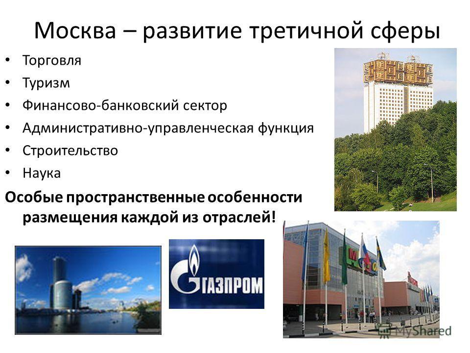 Москва – развитие третичной сферы Торговля Туризм Финансово-банковский сектор Административно-управленческая функция Строительство Наука Особые пространственные особенности размещения каждой из отраслей!