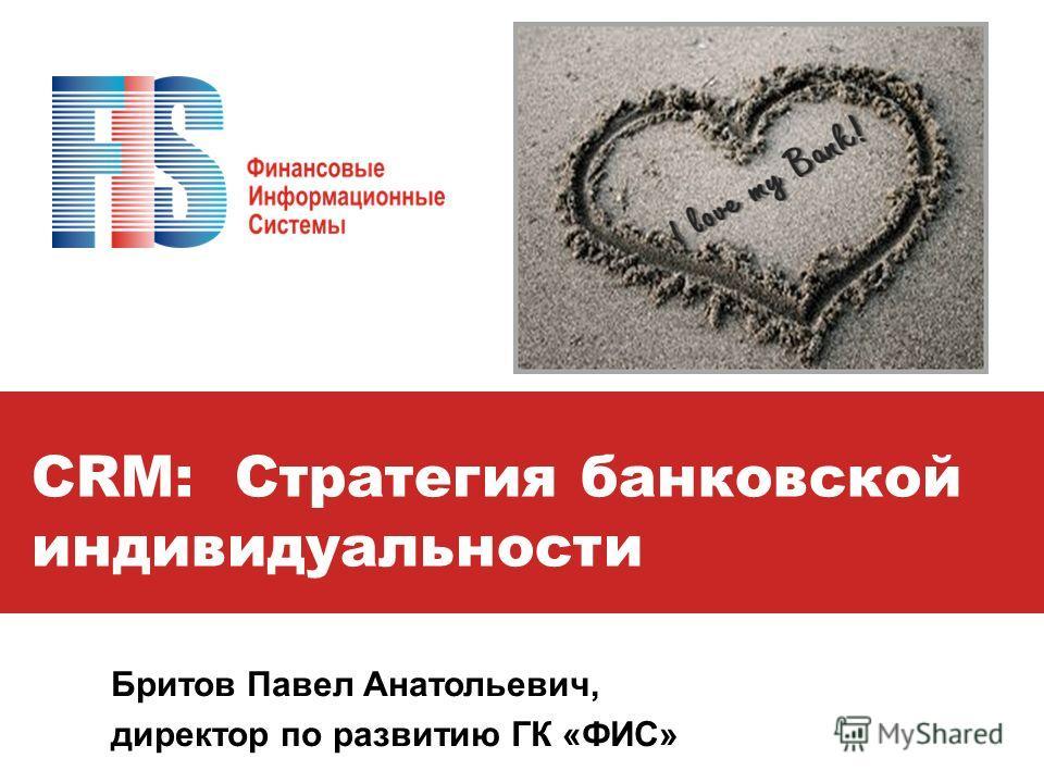 CRM: Стратегия банковской индивидуальности Бритов Павел Анатольевич, директор по развитию ГК «ФИС»