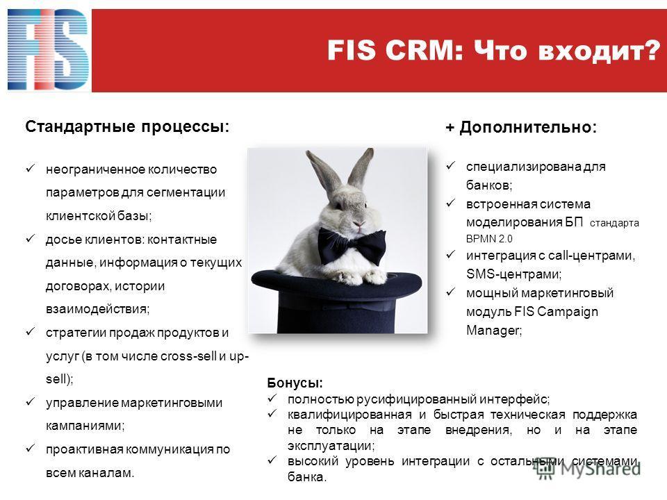 FIS CRM: Что входит? Стандартные процессы: неограниченное количество параметров для сегментации клиентской базы; досье клиентов: контактные данные, информация о текущих договорах, истории взаимодействия; стратегии продаж продуктов и услуг (в том числ
