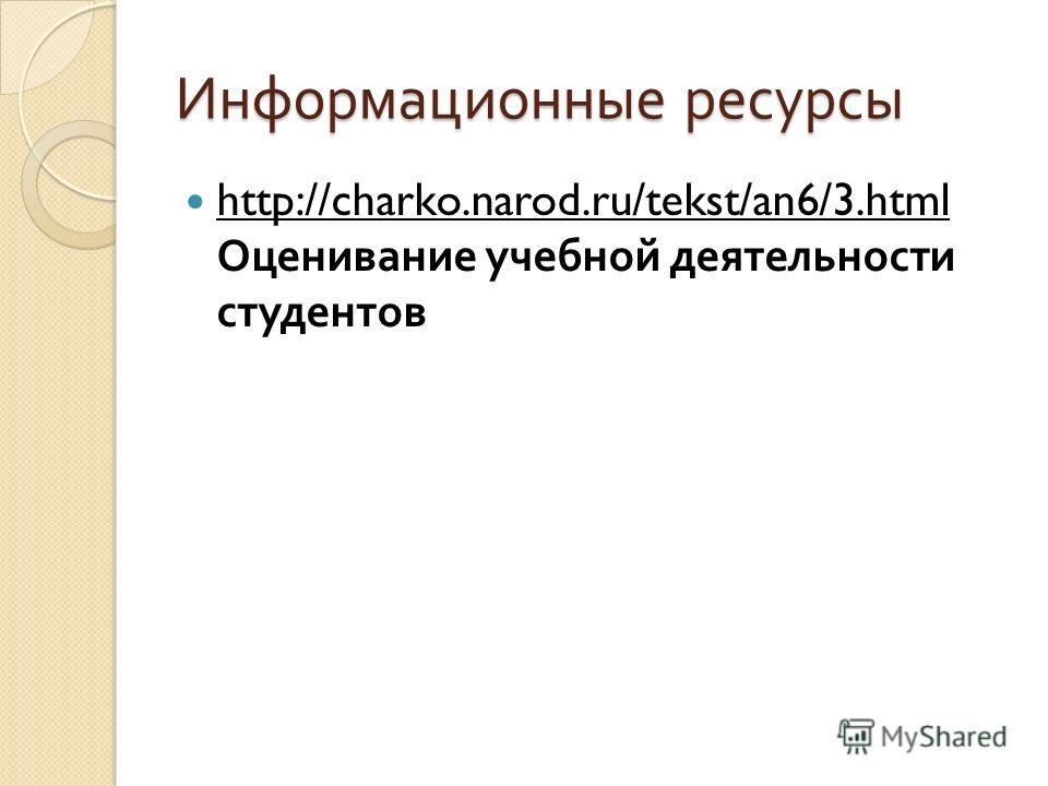 Информационные ресурсы http://charko.narod.ru/tekst/an6/3.html Оценивание учебной деятельности студентов http://charko.narod.ru/tekst/an6/3.html