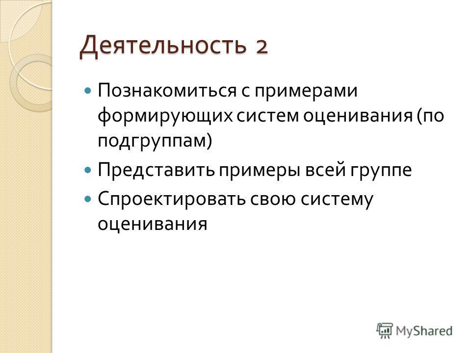 Деятельность 2 Познакомиться с примерами формирующих систем оценивания ( по подгруппам ) Представить примеры всей группе Спроектировать свою систему оценивания