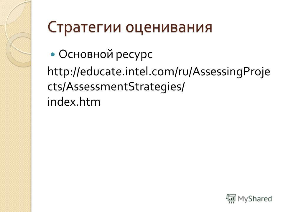 Стратегии оценивания Основной ресурс http://educate.intel.com/ru/AssessingProje cts/AssessmentStrategies/ index.htm