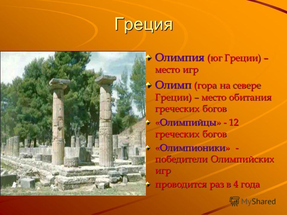 Греция Олимпия (юг Греции) – место игр Олимп (гора на севере Греции) – место обитания греческих богов «Олимпийцы» - 12 греческих богов «Олимпионики» - победители Олимпийских игр проводится раз в 4 года