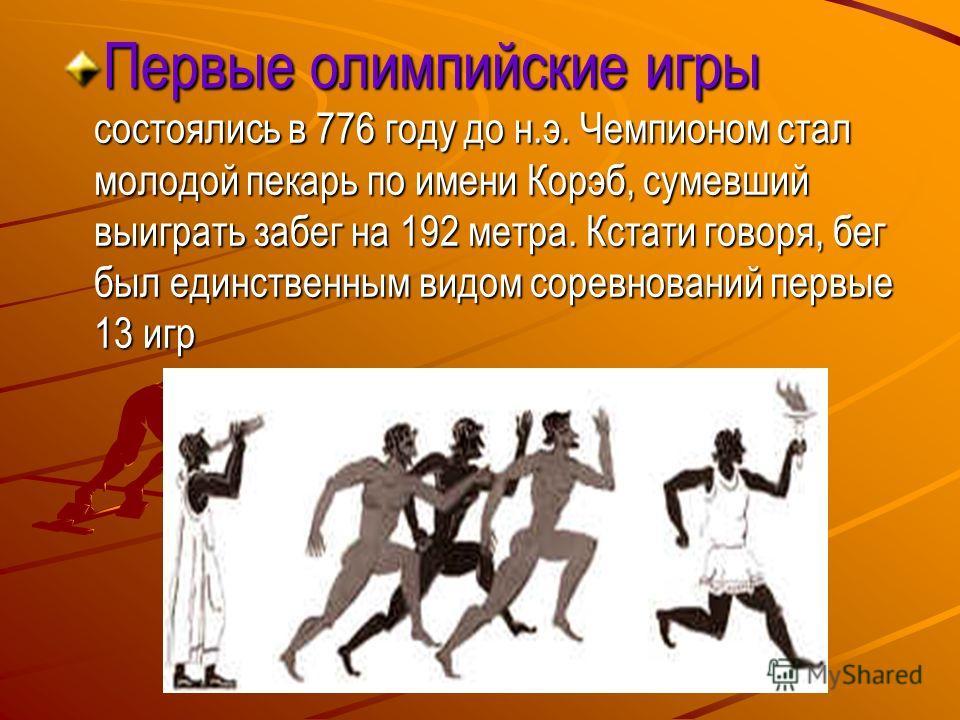 Первые олимпийские игры состоялись в 776 году до н.э. Чемпионом стал молодой пекарь по имени Корэб, сумевший выиграть забег на 192 метра. Кстати говоря, бег был единственным видом соревнований первые 13 игр